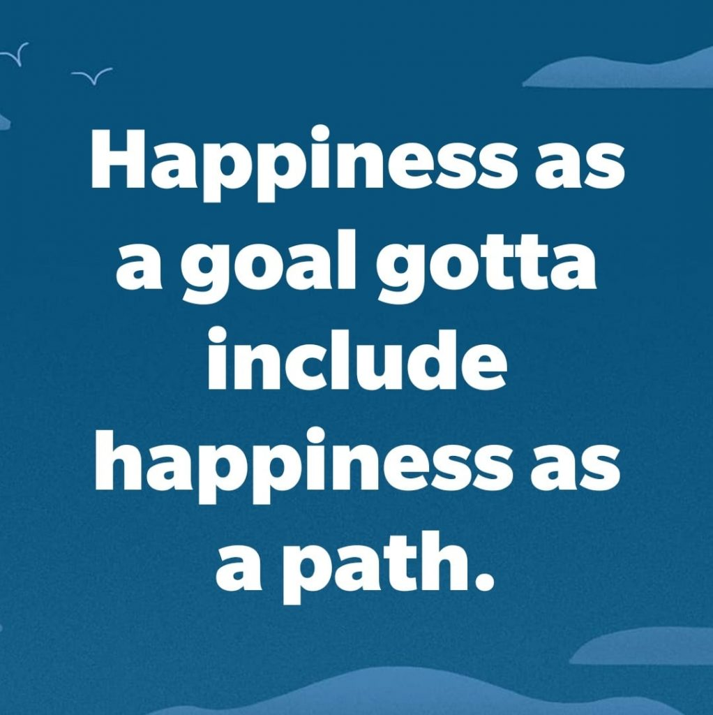 Happiness as a goal gotta include happiness as a path