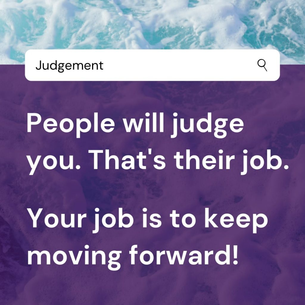 People will judge you. That's their job. Your job is to keep moving forward.
