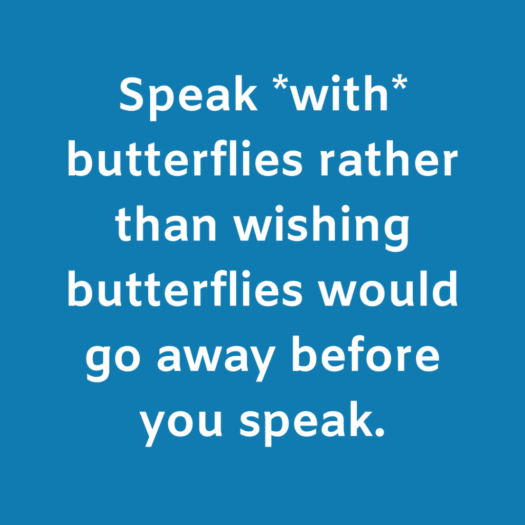 Speak *with* butterflies rather than wishing butterflies would go away before you speak.