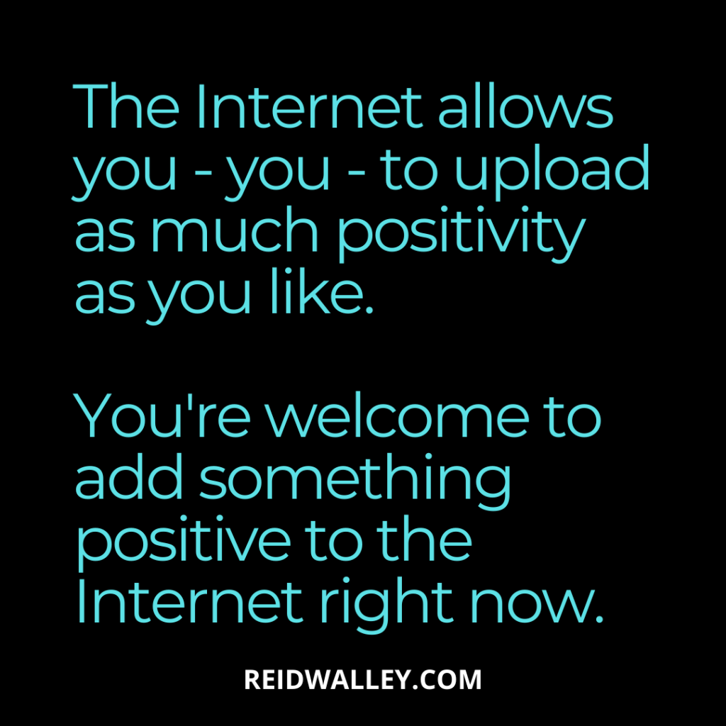 """""""The Internet allows you - you - to upload as much positivity as you like. You're welcome to add something positive to the Internet right now."""" - Reid Walley"""