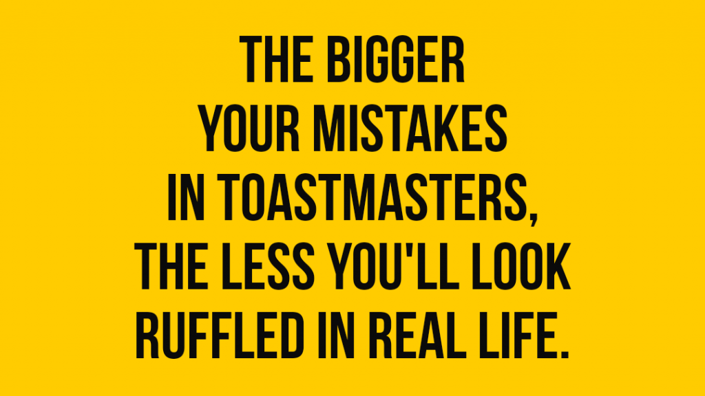 The bigger your mistakes in Toastmasters, the less you'll look ruffled in real life.